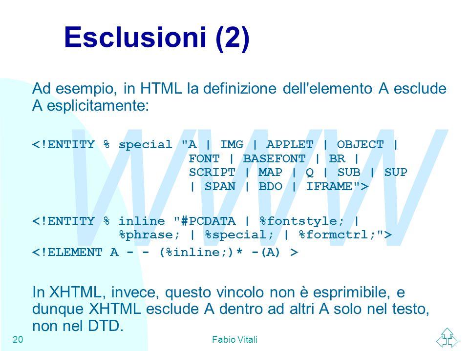 WWW Fabio Vitali20 Esclusioni (2) Ad esempio, in HTML la definizione dell elemento A esclude A esplicitamente: In XHTML, invece, questo vincolo non è esprimibile, e dunque XHTML esclude A dentro ad altri A solo nel testo, non nel DTD.