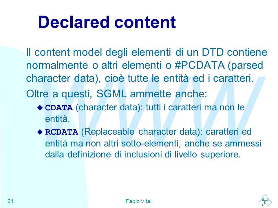 WWW Fabio Vitali21 Declared content Il content model degli elementi di un DTD contiene normalmente o altri elementi o #PCDATA (parsed character data), cioè tutte le entità ed i caratteri.