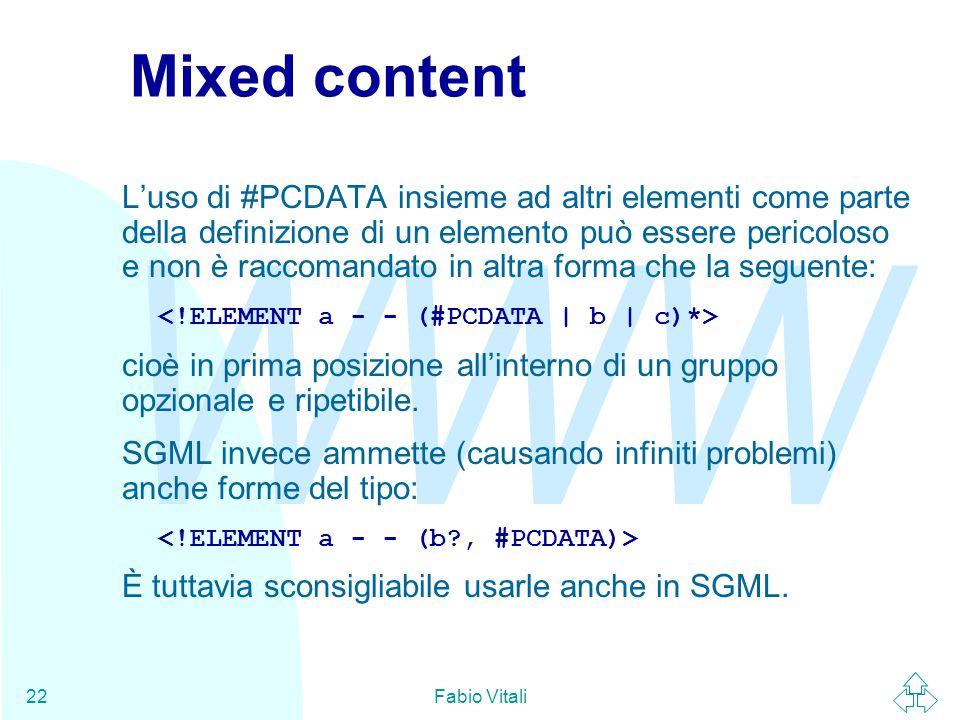 WWW Fabio Vitali22 Mixed content L'uso di #PCDATA insieme ad altri elementi come parte della definizione di un elemento può essere pericoloso e non è raccomandato in altra forma che la seguente: cioè in prima posizione all'interno di un gruppo opzionale e ripetibile.