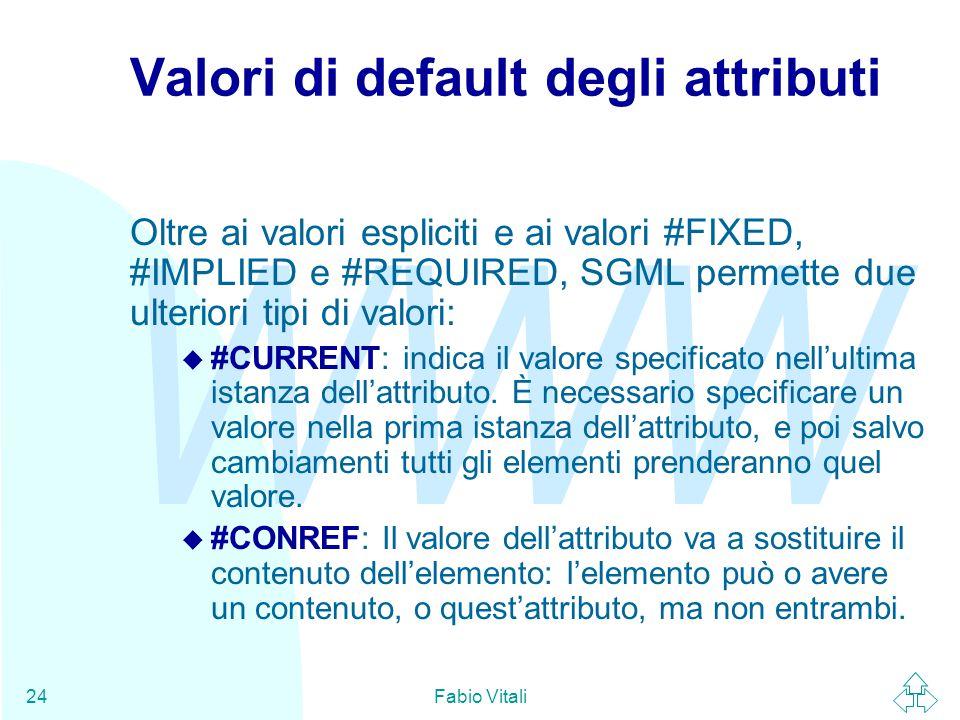 WWW Fabio Vitali24 Valori di default degli attributi Oltre ai valori espliciti e ai valori #FIXED, #IMPLIED e #REQUIRED, SGML permette due ulteriori tipi di valori:  #CURRENT: indica il valore specificato nell'ultima istanza dell'attributo.