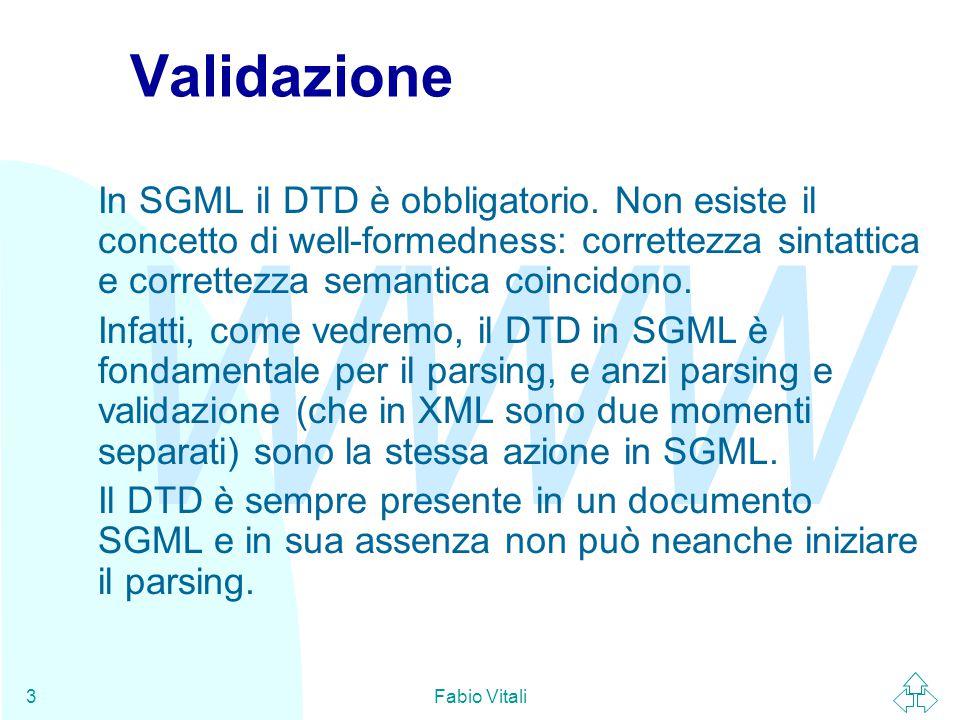 WWW Fabio Vitali3 Validazione In SGML il DTD è obbligatorio. Non esiste il concetto di well-formedness: correttezza sintattica e correttezza semantica