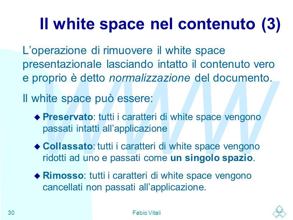 WWW Fabio Vitali30 Il white space nel contenuto (3) L'operazione di rimuovere il white space presentazionale lasciando intatto il contenuto vero e proprio è detto normalizzazione del documento.