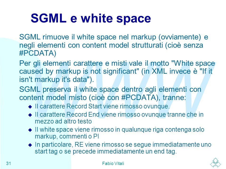 WWW Fabio Vitali31 SGML e white space SGML rimuove il white space nel markup (ovviamente) e negli elementi con content model strutturati (cioè senza #PCDATA) Per gli elementi carattere e misti vale il motto White space caused by markup is not significant (in XML invece è If it isn t markup it s data ).