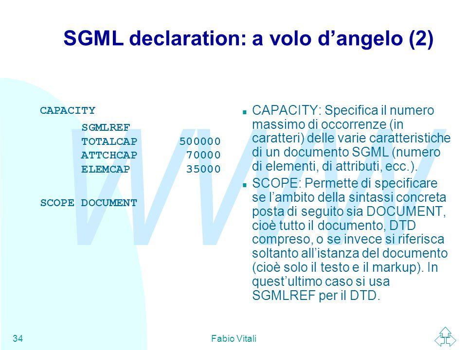 WWW Fabio Vitali34 SGML declaration: a volo d'angelo (2) CAPACITY SGMLREF TOTALCAP 500000 ATTCHCAP 70000 ELEMCAP 35000 SCOPE DOCUMENT CAPACITY: Specifica il numero massimo di occorrenze (in caratteri) delle varie caratteristiche di un documento SGML (numero di elementi, di attributi, ecc.).