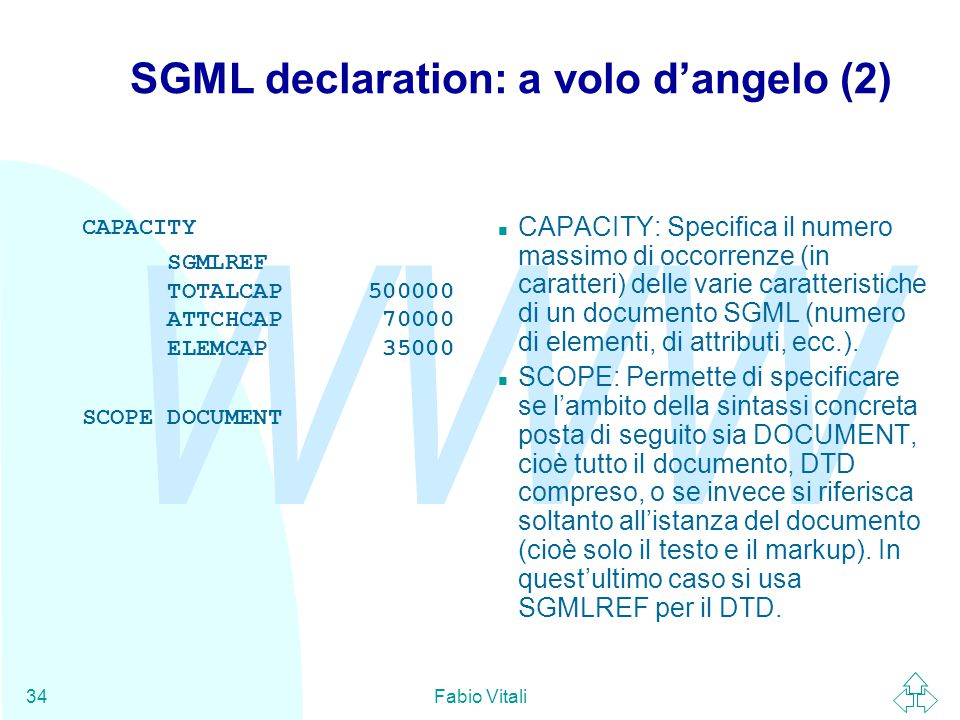 WWW Fabio Vitali34 SGML declaration: a volo d'angelo (2) CAPACITY SGMLREF TOTALCAP 500000 ATTCHCAP 70000 ELEMCAP 35000 SCOPE DOCUMENT CAPACITY: Specif