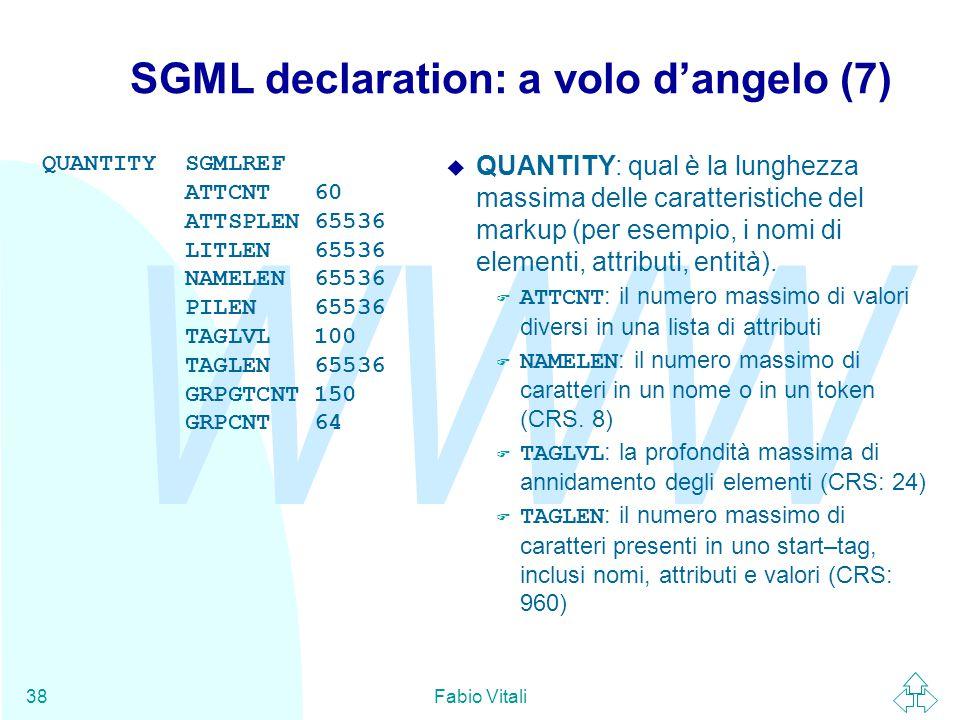 WWW Fabio Vitali38 SGML declaration: a volo d'angelo (7) QUANTITY SGMLREF ATTCNT 60 ATTSPLEN 65536 LITLEN 65536 NAMELEN 65536 PILEN 65536 TAGLVL 100 TAGLEN 65536 GRPGTCNT 150 GRPCNT 64  QUANTITY: qual è la lunghezza massima delle caratteristiche del markup (per esempio, i nomi di elementi, attributi, entità).