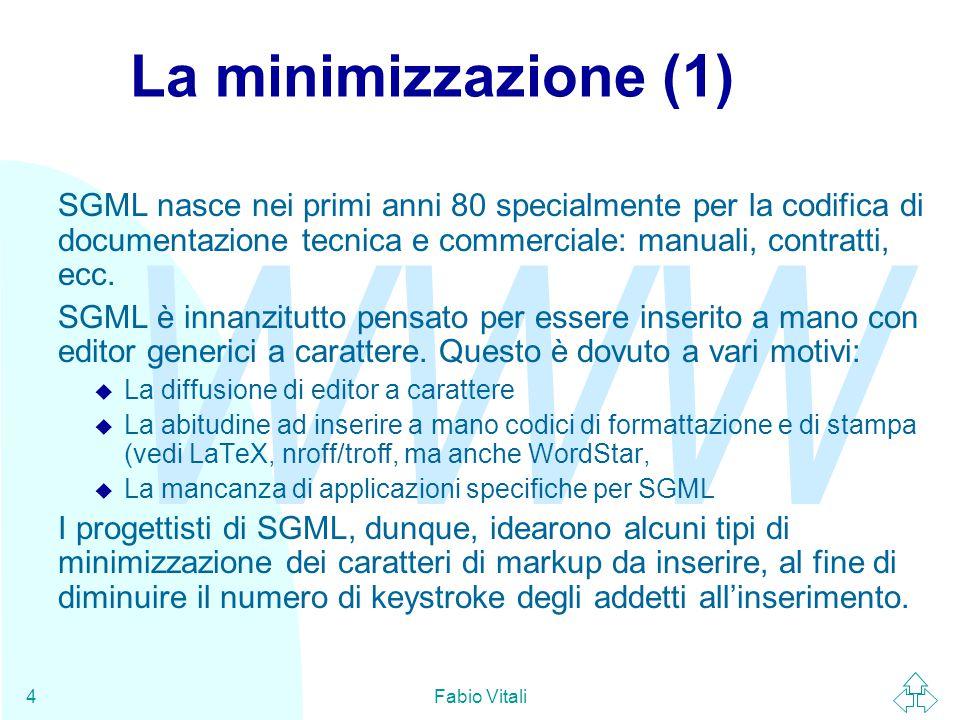 WWW Fabio Vitali4 La minimizzazione (1) SGML nasce nei primi anni 80 specialmente per la codifica di documentazione tecnica e commerciale: manuali, contratti, ecc.