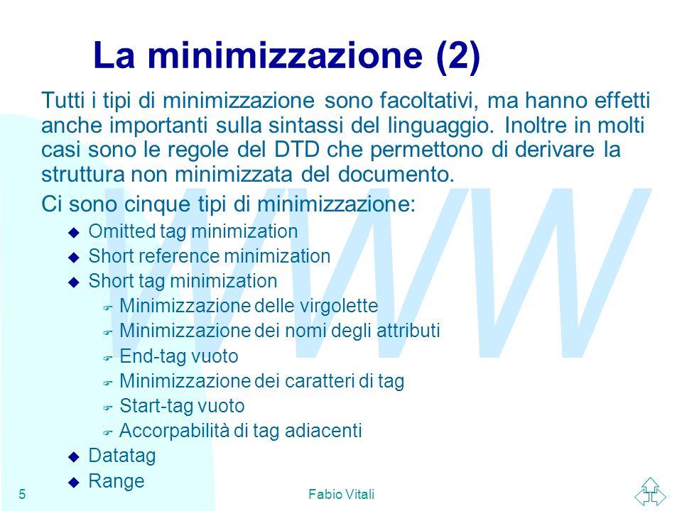 WWW Fabio Vitali6 Omitted tag minimization E' possibile omettere i tag di chiusura (e più raramente, di apertura), specificandone la facoltatitività nel DTD, purché la sintassi rimanga non ambigua.