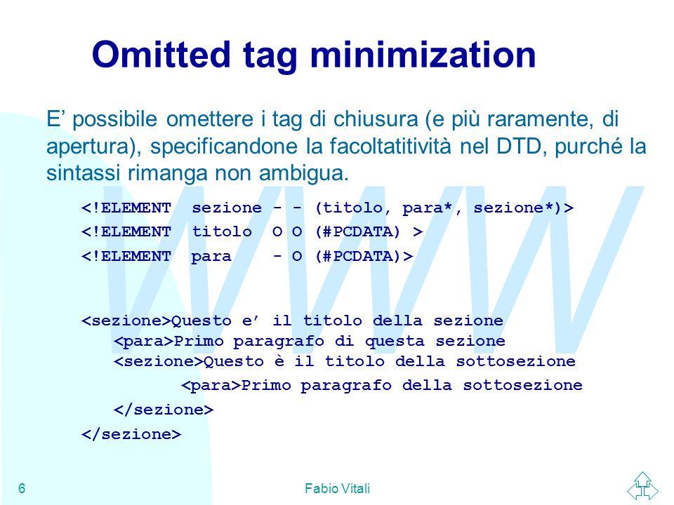 WWW Fabio Vitali37 SGML declaration: a volo d'angelo (6) NAMING LCNMSTRT UCNMSTRT LCNMCHAR .-_: UCNMCHAR .-_: NAMECASE GENERAL YES ENTITY NO DELIM GENERAL SGMLREF SHORTREF SGMLREF NAMES SGMLREF  NAMING permette di specificare i caratteri usabili nei nomi (all'inizio e nel corpo di un nome) e la case- sensitivity dei nomi.