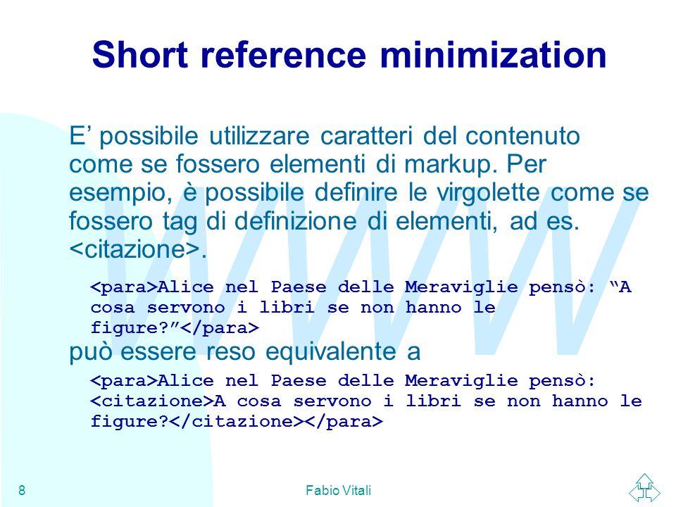 WWW Fabio Vitali39 SGML declaration: a volo d'angelo (8) FEATURES MINIMIZE DATATAG NO OMITTAG YES RANK NO SHORTTAG YES LINK SIMPLE NO IMPLICIT NO EXPLICIT NO OTHER CONCUR NO SUBDOC NO FORMAL YES APPINFO NONE FEATURES: permette di specificare l'attivazione o meno di alcune caratteristiche facoltative di SGML.