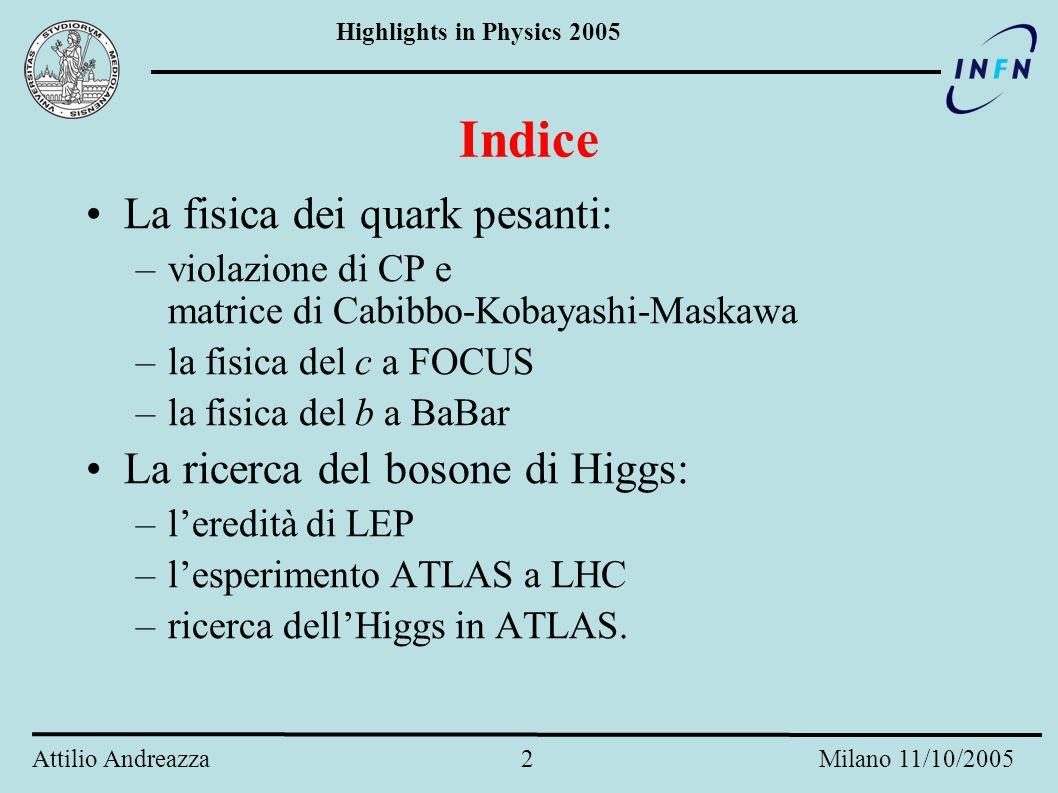 Highlights in Physics 2005 Attilio Andreazza 2 Milano 11/10/2005 Indice La fisica dei quark pesanti: –violazione di CP e matrice di Cabibbo-Kobayashi-Maskawa –la fisica del c a FOCUS –la fisica del b a BaBar La ricerca del bosone di Higgs: –l'eredità di LEP –l'esperimento ATLAS a LHC –ricerca dell'Higgs in ATLAS.