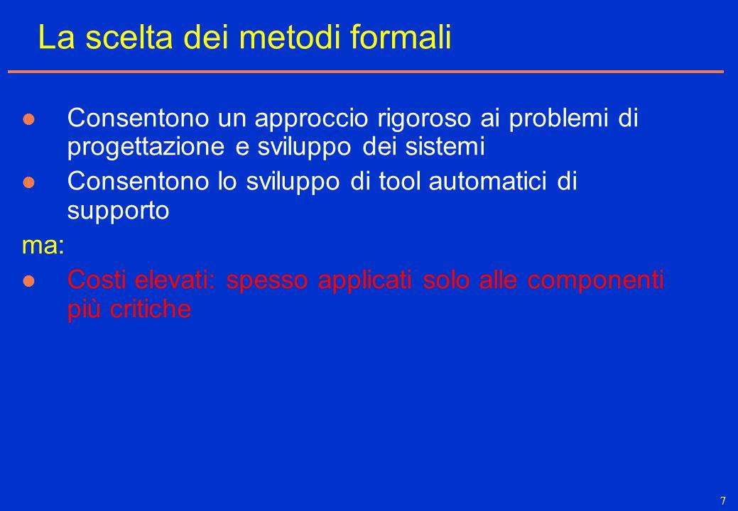 7 La scelta dei metodi formali Consentono un approccio rigoroso ai problemi di progettazione e sviluppo dei sistemi Consentono lo sviluppo di tool aut