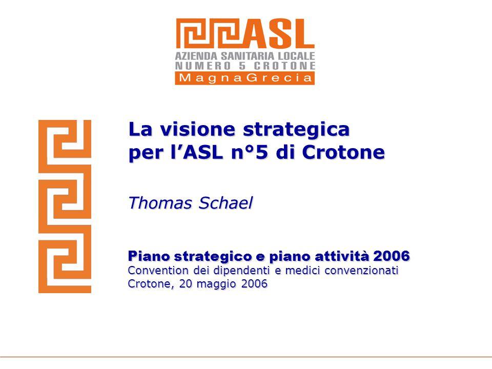 La visione strategica per l'ASL n°5 di Crotone Thomas Schael Piano strategico e piano attività 2006 Convention dei dipendenti e medici convenzionati C