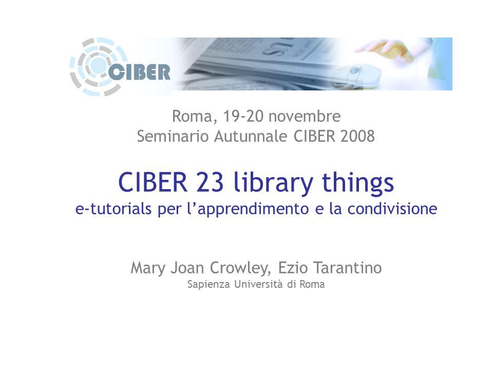 Roma, 19-20 novembre Seminario Autunnale CIBER 2008 CIBER 23 library things e-tutorials per l'apprendimento e la condivisione Mary Joan Crowley, Ezio