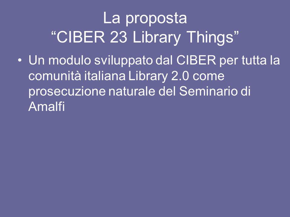 La proposta CIBER 23 Library Things Un modulo sviluppato dal CIBER per tutta la comunità italiana Library 2.0 come prosecuzione naturale del Seminario di Amalfi