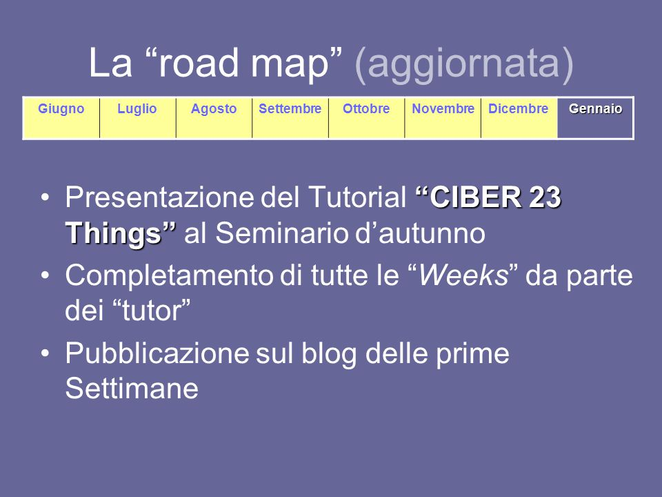 "La ""road map"" (aggiornata) ""CIBER 23 Things""Presentazione del Tutorial ""CIBER 23 Things"" al Seminario d'autunno Completamento di tutte le ""Weeks"" da p"