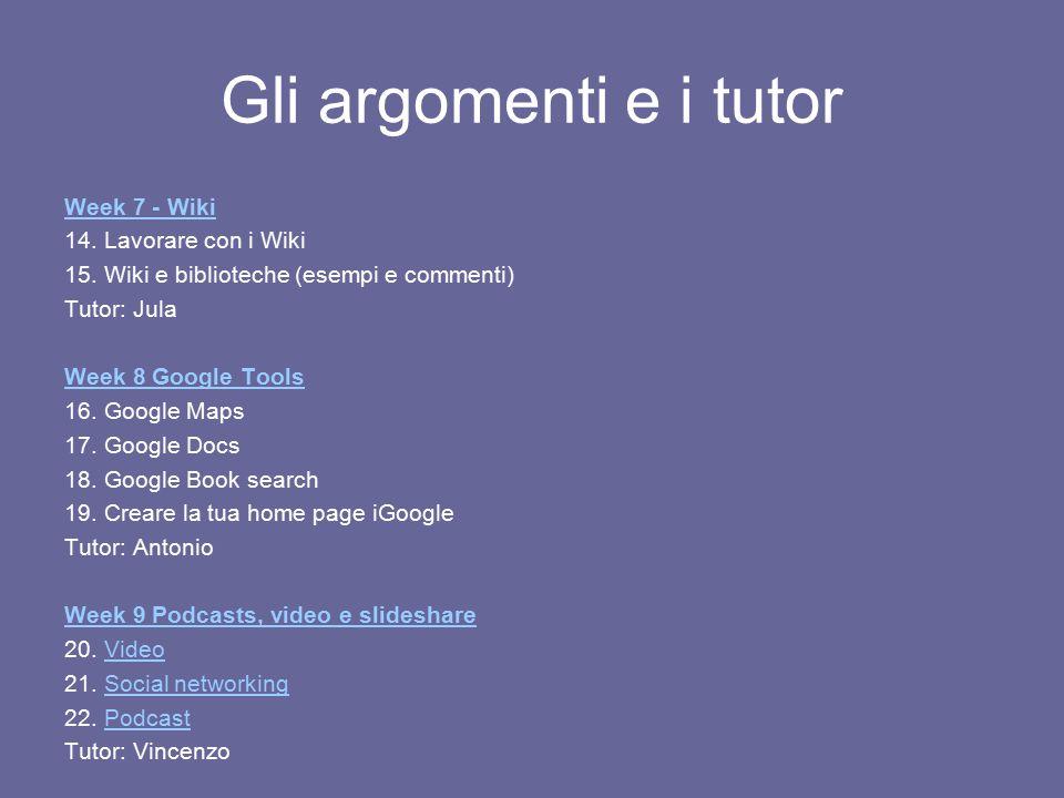 Gli argomenti e i tutor Week 7 - Wiki 14. Lavorare con i Wiki 15. Wiki e biblioteche (esempi e commenti) Tutor: Jula Week 8 Google Tools 16. Google Ma