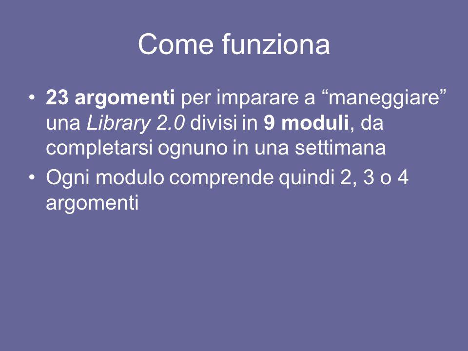 """Come funziona 23 argomenti per imparare a """"maneggiare"""" una Library 2.0 divisi in 9 moduli, da completarsi ognuno in una settimana Ogni modulo comprend"""