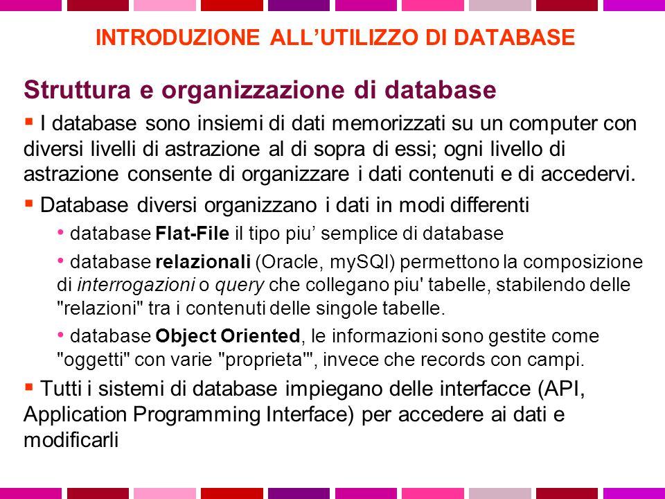 INTRODUZIONE ALL'UTILIZZO DI DATABASE Struttura e organizzazione di database  I database sono insiemi di dati memorizzati su un computer con diversi livelli di astrazione al di sopra di essi; ogni livello di astrazione consente di organizzare i dati contenuti e di accedervi.