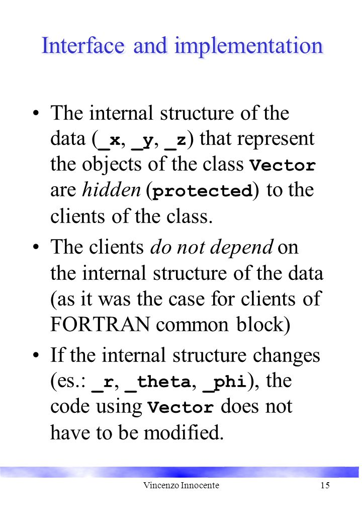 Vincenzo Innocente15 Interface and implementation The internal structure of the data ( _x, _y, _z ) that represent the objects of the class Vector are hidden ( protected ) to the clients of the class.