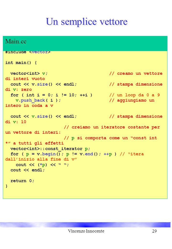Vincenzo Innocente29 Un semplice vettore #include int main() { vector v; // creamo un vettore di interi vuoto cout << v.size() << endl; // stampa dimensione di v: zero for ( int i = 0; i != 10; ++i ) // un loop da 0 a 9 v.push_back( i ); // aggiungiamo un intero in coda a v cout << v.size() << endl; // stampa dimensione di v: 10 // creiamo un iteratore costante per un vettore di interi: // p si comporta come un const int * a tutti gli effetti vector ::const_iterator p; for ( p = v.begin(); p != v.end(); ++p ) // itera dall'inizio alla fine di v cout << (*p) << ; cout << endl; return 0; } Main.cc