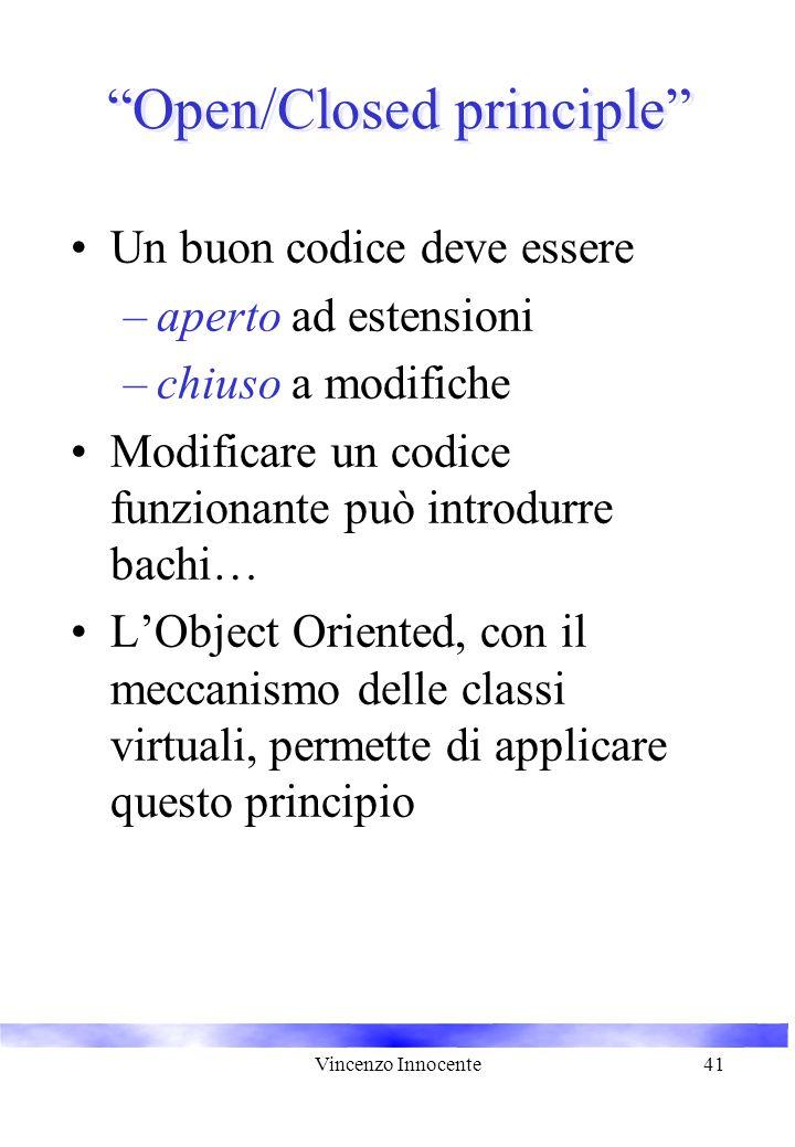 Vincenzo Innocente41 Open/Closed principle Un buon codice deve essere –aperto ad estensioni –chiuso a modifiche Modificare un codice funzionante può introdurre bachi… L'Object Oriented, con il meccanismo delle classi virtuali, permette di applicare questo principio
