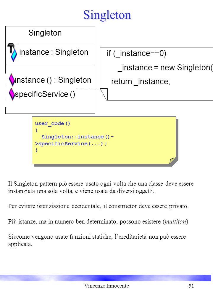 Vincenzo Innocente51 Singleton Il Singleton pattern piò essere usato ogni volta che una classe deve essere instanziata una sola volta, e viene usata d