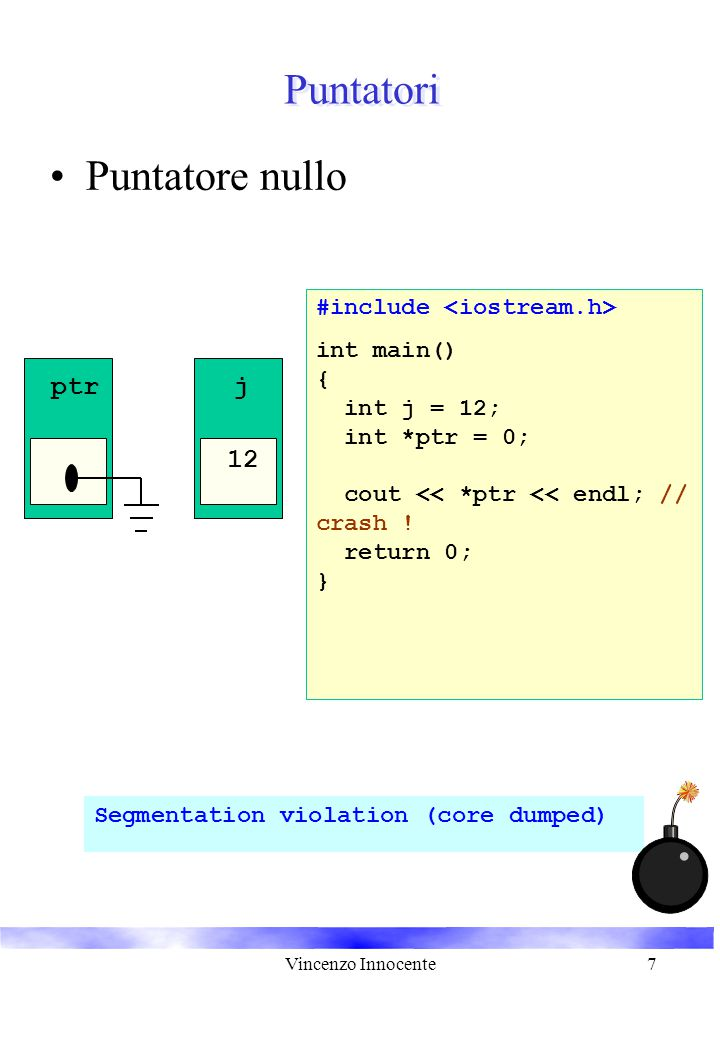 Vincenzo Innocente7 Puntatori Puntatore nullo #include int main() { int j = 12; int *ptr = 0; cout << *ptr << endl; // crash ! return 0; } Segmentatio