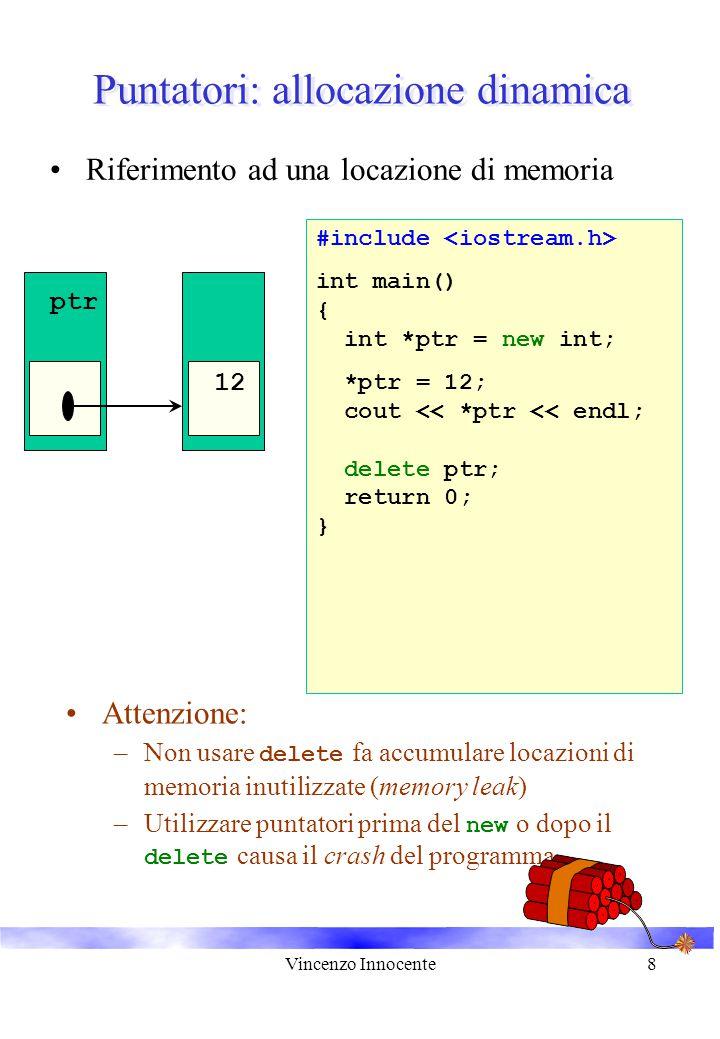 Vincenzo Innocente8 Puntatori: allocazione dinamica Riferimento ad una locazione di memoria #include int main() { int *ptr = new int; *ptr = 12; cout << *ptr << endl; delete ptr; return 0; } 12 ptr Attenzione: –Non usare delete fa accumulare locazioni di memoria inutilizzate (memory leak) –Utilizzare puntatori prima del new o dopo il delete causa il crash del programma