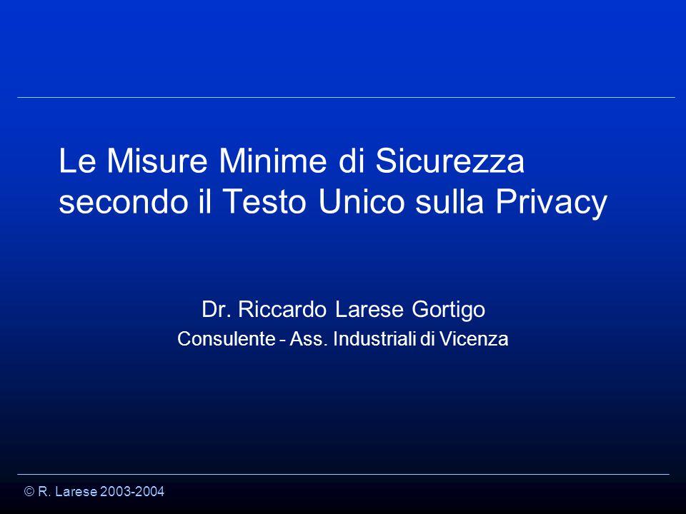 © R. Larese 2003-2004 Le Misure Minime di Sicurezza secondo il Testo Unico sulla Privacy Dr.