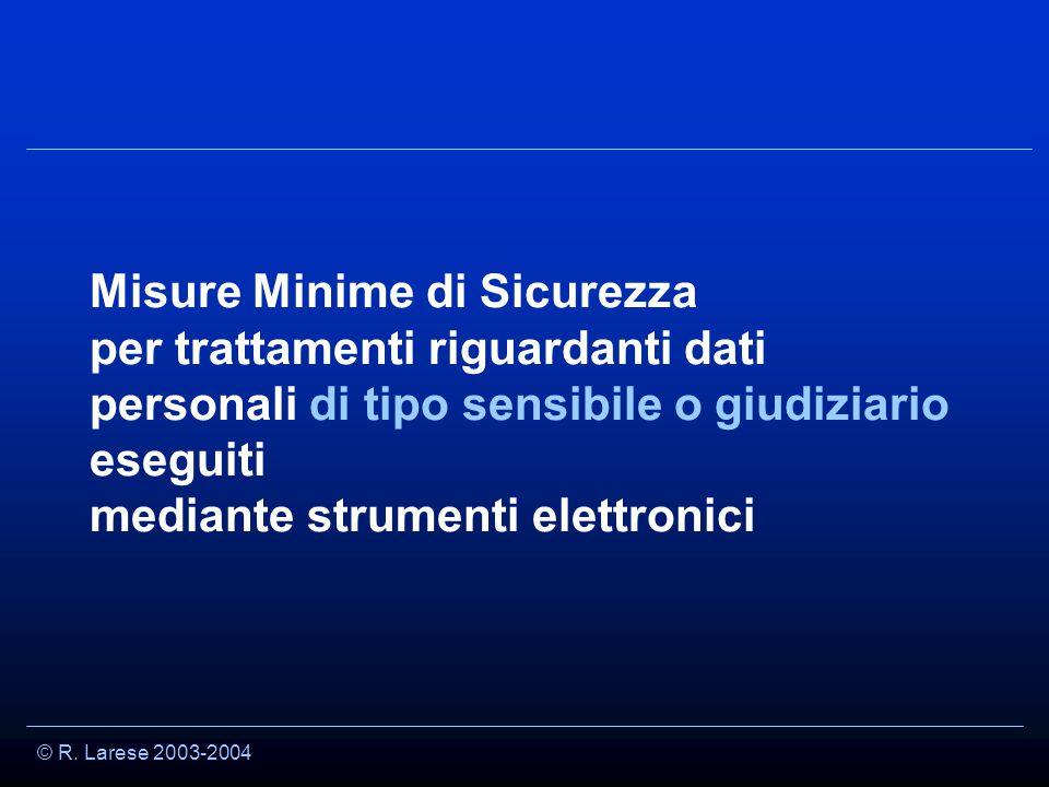 © R. Larese 2003-2004 Misure Minime di Sicurezza per trattamenti riguardanti dati personali di tipo sensibile o giudiziario eseguiti mediante strument