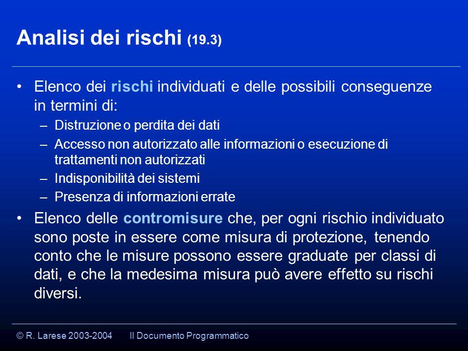 © R. Larese 2003-2004 Analisi dei rischi (19.3) Elenco dei rischi individuati e delle possibili conseguenze in termini di: –Distruzione o perdita dei