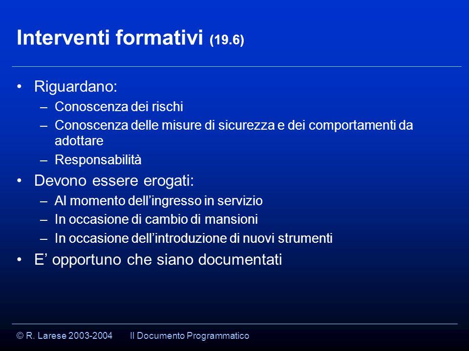 © R. Larese 2003-2004 Interventi formativi (19.6) Riguardano: –Conoscenza dei rischi –Conoscenza delle misure di sicurezza e dei comportamenti da adot