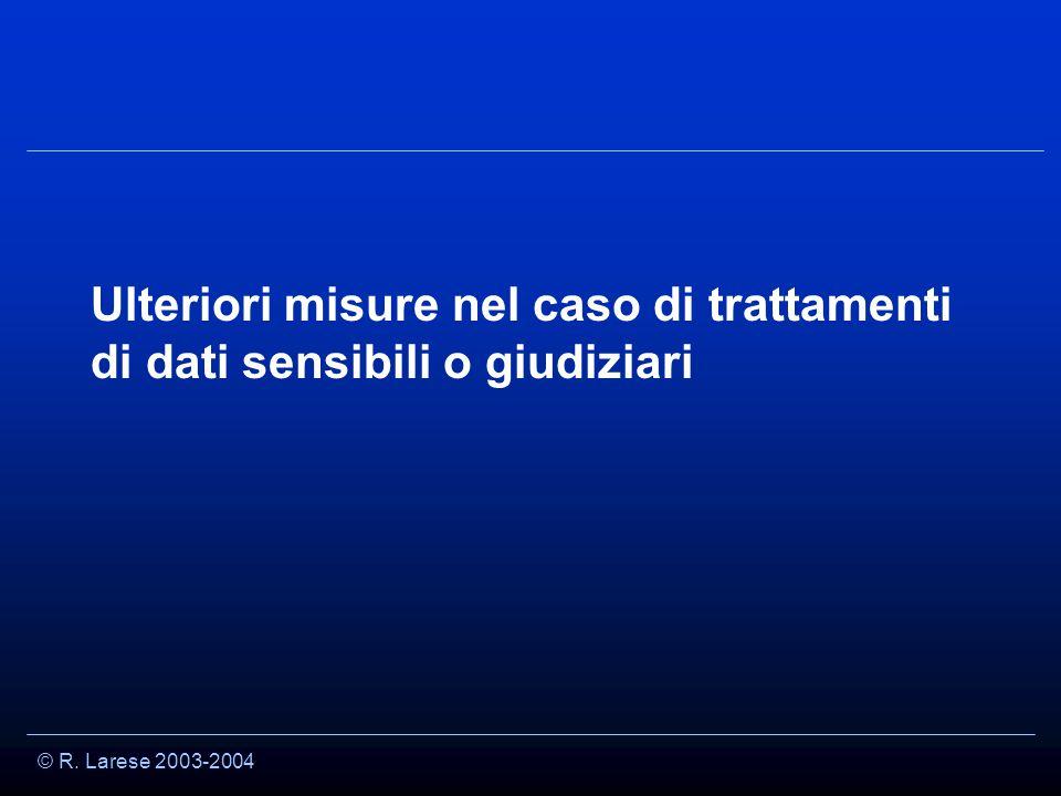 © R. Larese 2003-2004 Ulteriori misure nel caso di trattamenti di dati sensibili o giudiziari
