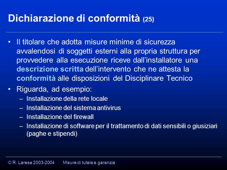 © R. Larese 2003-2004 Dichiarazione di conformità (25) Il titolare che adotta misure minime di sicurezza avvalendosi di soggetti esterni alla propria