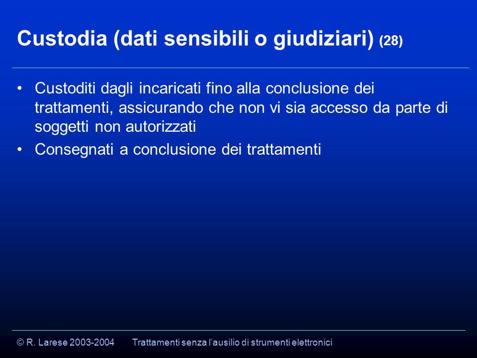 © R. Larese 2003-2004 Custodia (dati sensibili o giudiziari) (28) Custoditi dagli incaricati fino alla conclusione dei trattamenti, assicurando che no