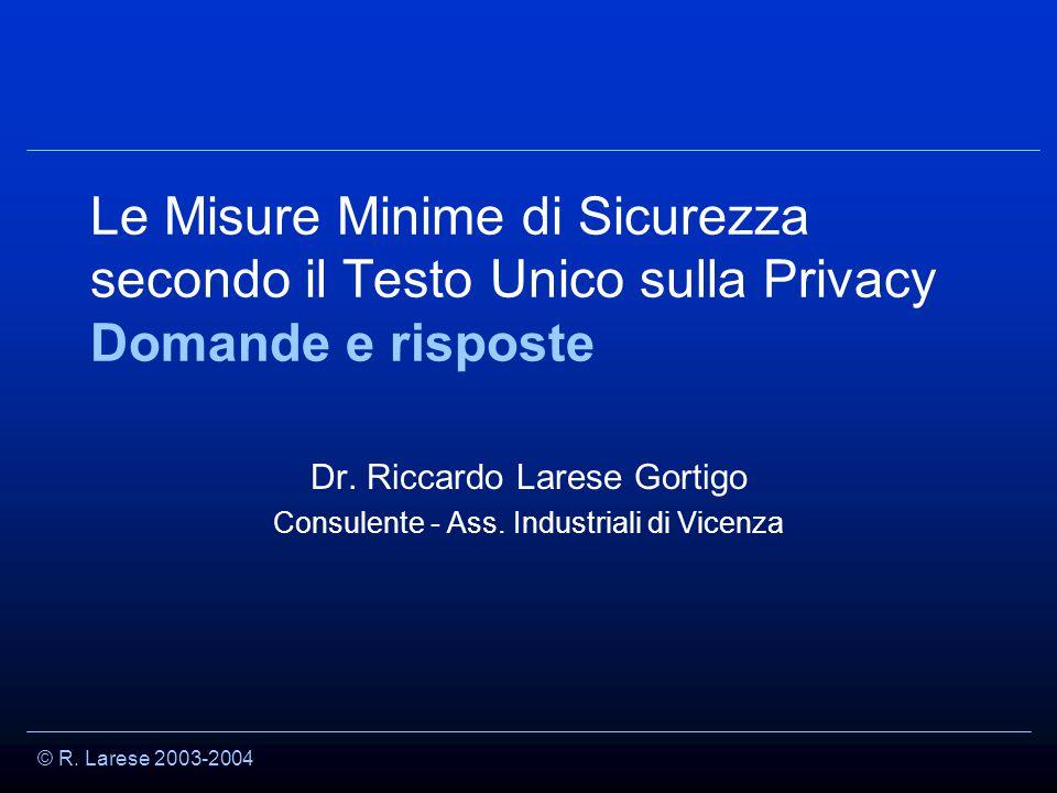 © R. Larese 2003-2004 Le Misure Minime di Sicurezza secondo il Testo Unico sulla Privacy Domande e risposte Dr. Riccardo Larese Gortigo Consulente - A