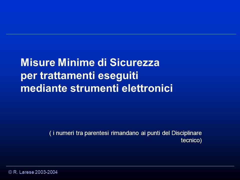 © R. Larese 2003-2004 Misure Minime di Sicurezza per trattamenti eseguiti mediante strumenti elettronici ( i numeri tra parentesi rimandano ai punti d