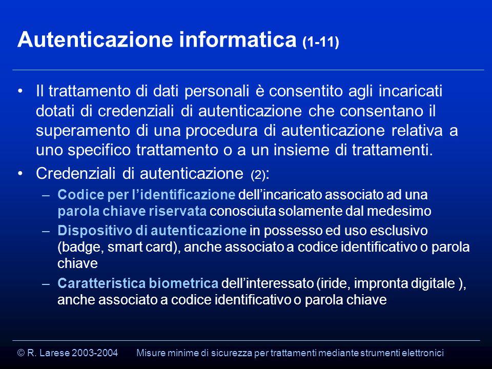 © R. Larese 2003-2004 Autenticazione informatica (1-11) Il trattamento di dati personali è consentito agli incaricati dotati di credenziali di autenti