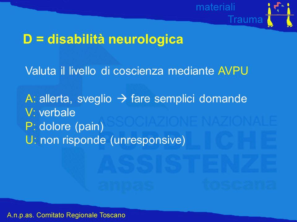 D = disabilità neurologica Valuta il livello di coscienza mediante AVPU A: allerta, sveglio  fare semplici domande V: verbale P: dolore (pain) U: non