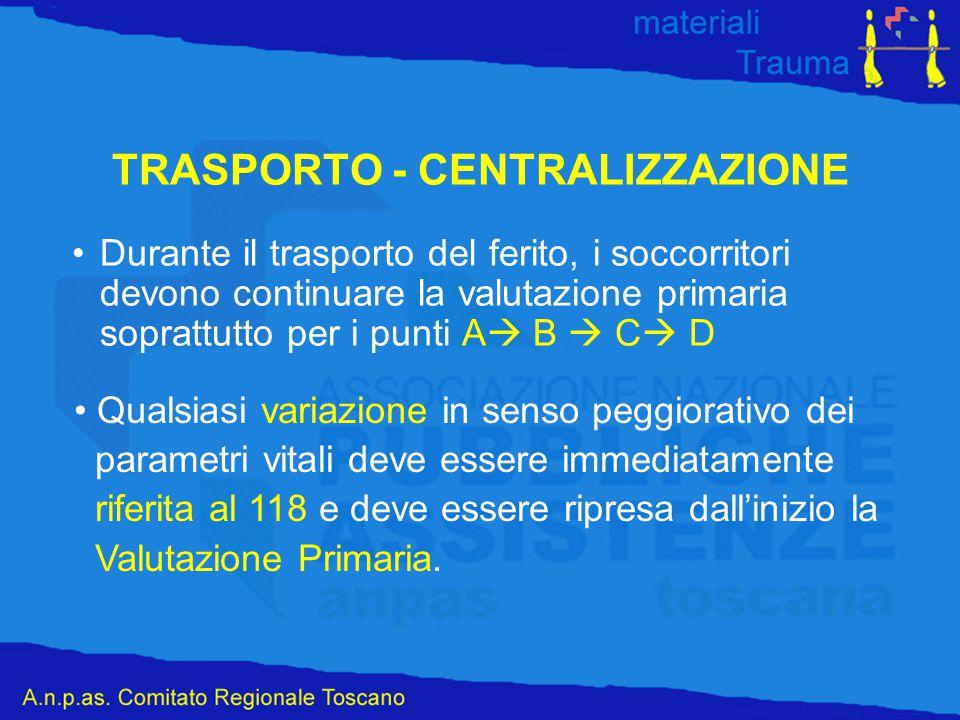 TRASPORTO - CENTRALIZZAZIONE Durante il trasporto del ferito, i soccorritori devono continuare la valutazione primaria soprattutto per i punti A  B 