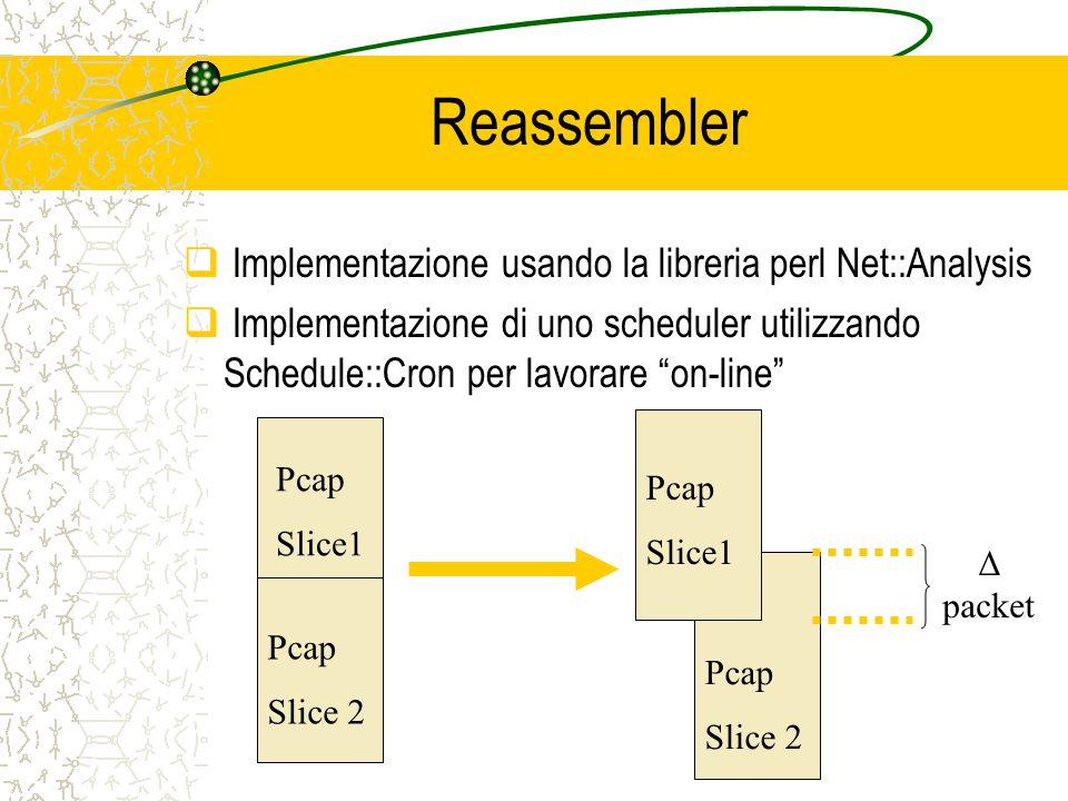 Reassembler  Implementazione usando la libreria perl Net::Analysis  Implementazione di uno scheduler utilizzando Schedule::Cron per lavorare on-line Pcap Slice1 Pcap Slice 2 Pcap Slice 2 Pcap Slice1 Δ packet