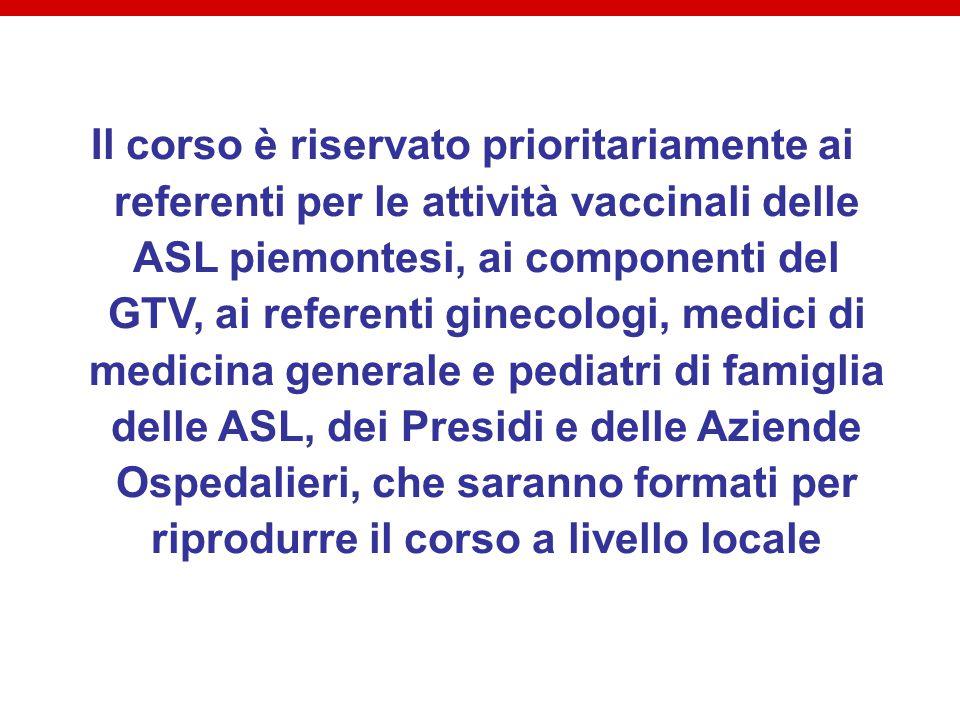 Il corso è riservato prioritariamente ai referenti per le attività vaccinali delle ASL piemontesi, ai componenti del GTV, ai referenti ginecologi, medici di medicina generale e pediatri di famiglia delle ASL, dei Presidi e delle Aziende Ospedalieri, che saranno formati per riprodurre il corso a livello locale