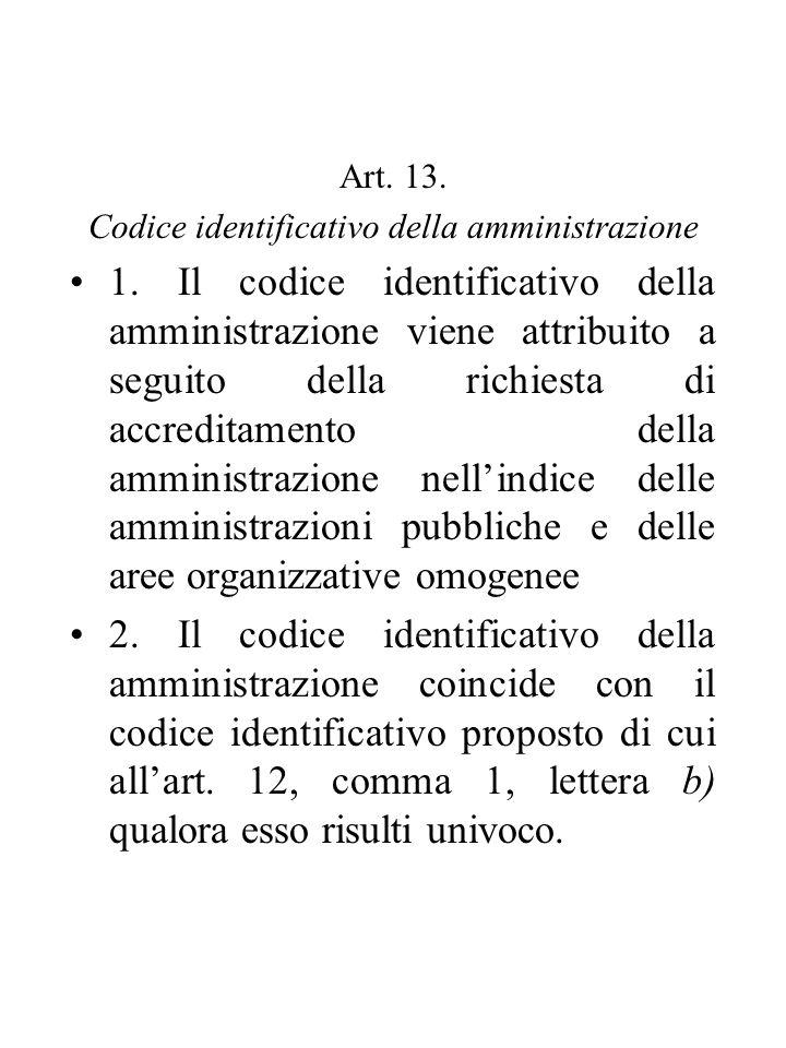 Art. 13. Codice identificativo della amministrazione 1. Il codice identificativo della amministrazione viene attribuito a seguito della richiesta di a