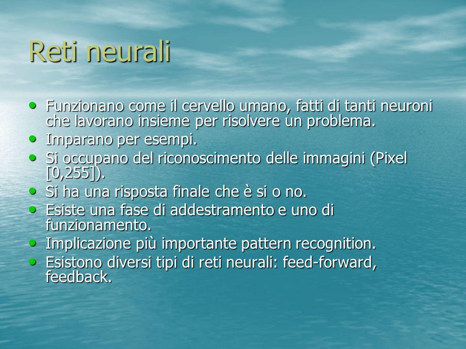 Reti neurali Funzionano come il cervello umano, fatti di tanti neuroni che lavorano insieme per risolvere un problema.