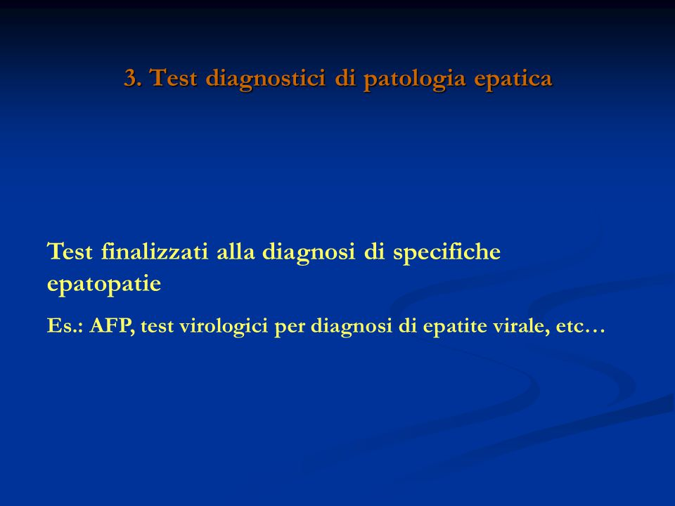3. Test diagnostici di patologia epatica Test finalizzati alla diagnosi di specifiche epatopatie Es.: AFP, test virologici per diagnosi di epatite vir