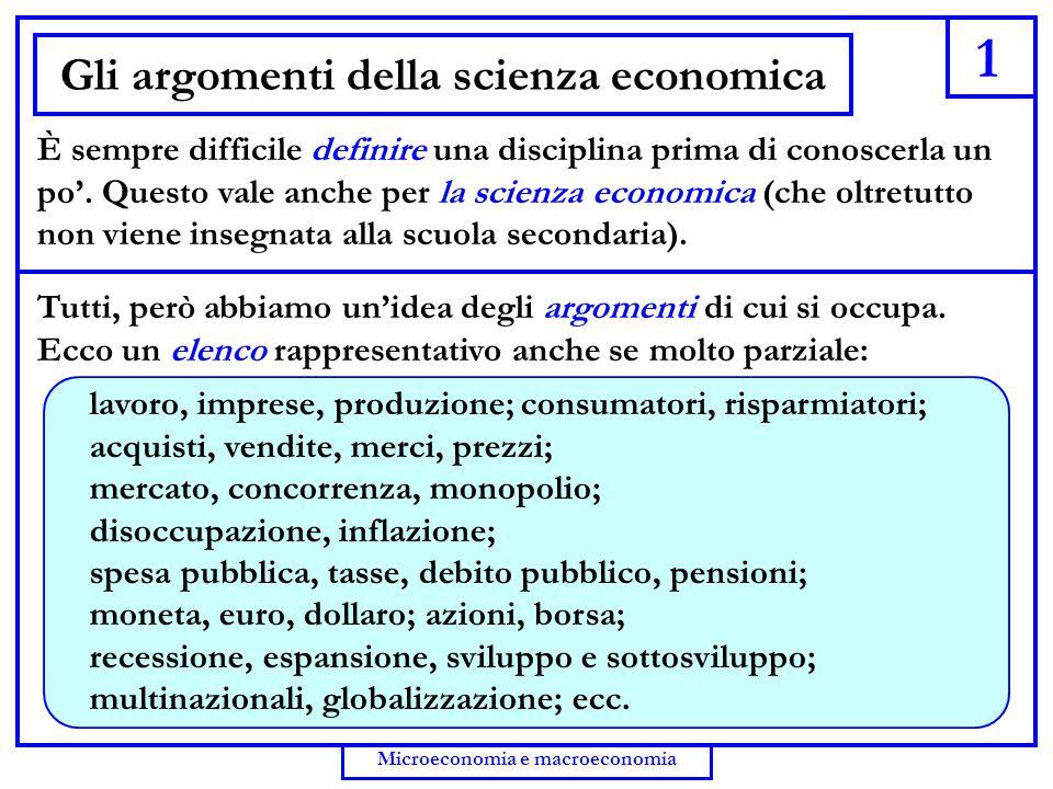 2 Microeconomia e macroeconomia Gli argomenti non bastano L'elenco (anche arricchito) non è sufficiente, però, a definire la scienza economica.
