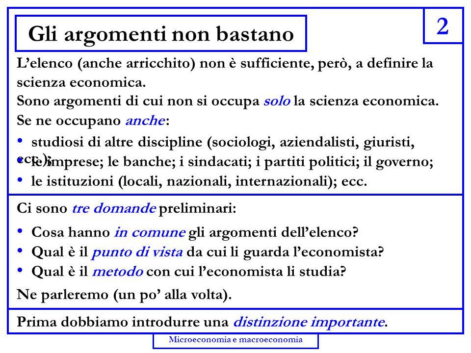 2 Microeconomia e macroeconomia Gli argomenti non bastano L'elenco (anche arricchito) non è sufficiente, però, a definire la scienza economica. Sono a
