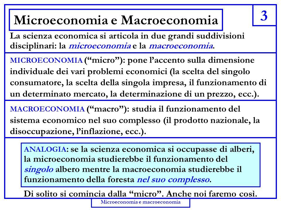 3 Microeconomia e macroeconomia Microeconomia e Macroeconomia La scienza economica si articola in due grandi suddivisioni disciplinari: la microeconom