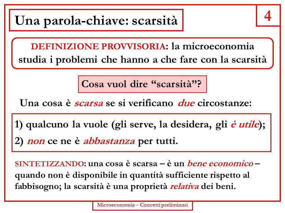 4 Microeconomia – Concetti preliminari Una parola-chiave: scarsità DEFINIZIONE PROVVISORIA : la microeconomia studia i problemi che hanno a che fare c